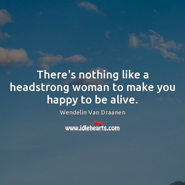There's nothing like a headstrong woman to make you happy to be alive. Wendelin Van Draanen Picture Quote