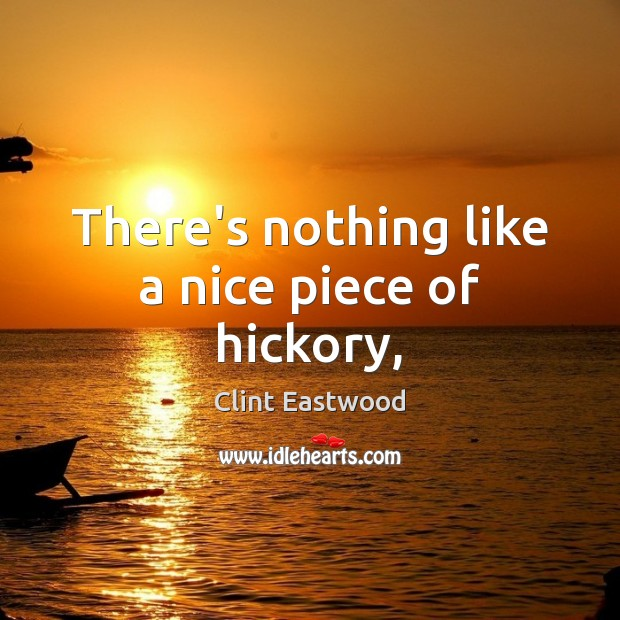 There's nothing like a nice piece of hickory, Clint Eastwood Picture Quote