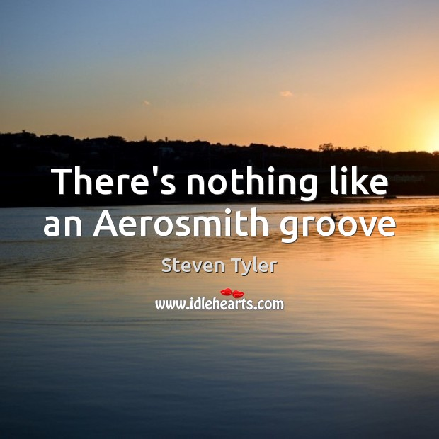 There's nothing like an Aerosmith groove Steven Tyler Picture Quote