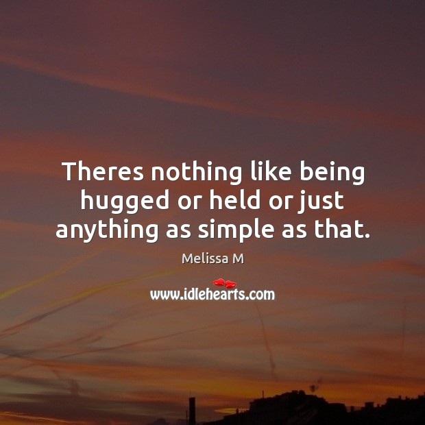 Theres nothing like being hugged or held or just anything as simple as that. Image