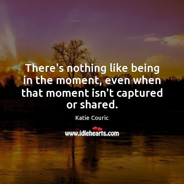 There's nothing like being in the moment, even when that moment isn't captured or shared. Katie Couric Picture Quote