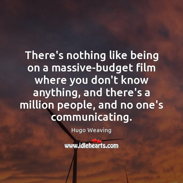 There's nothing like being on a massive-budget film where you don't know Hugo Weaving Picture Quote