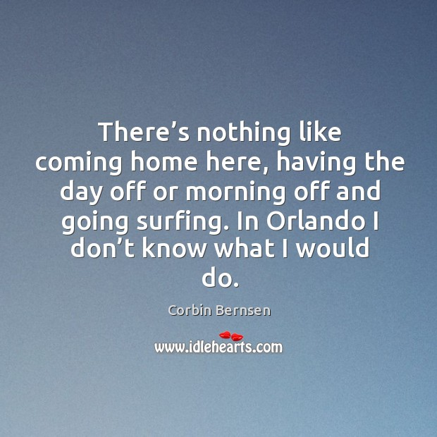 Image, There's nothing like coming home here, having the day off or morning off and going surfing.