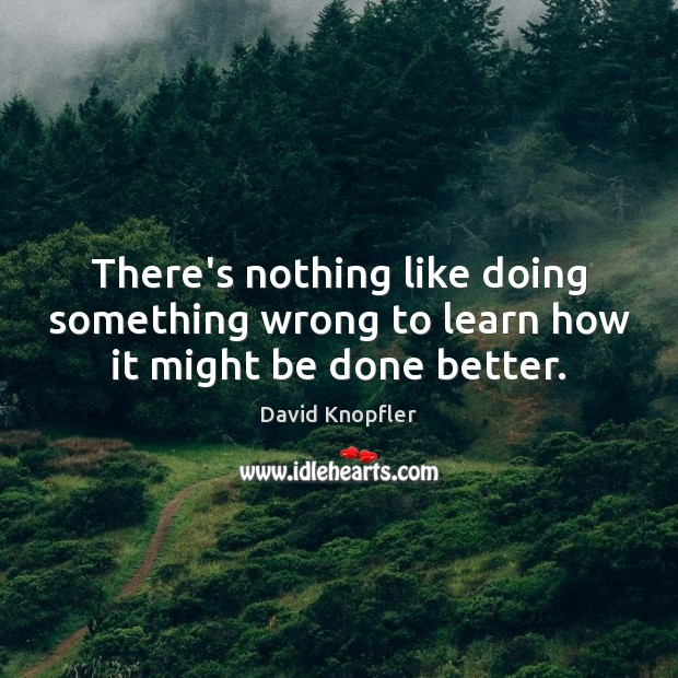 There's nothing like doing something wrong to learn how it might be done better. Image