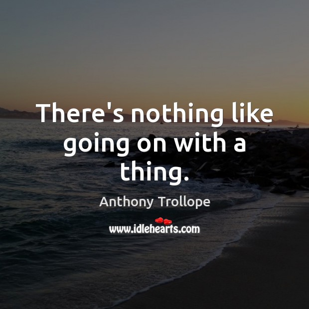 There's nothing like going on with a thing. Anthony Trollope Picture Quote