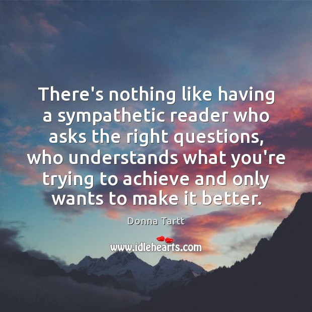There's nothing like having a sympathetic reader who asks the right questions, Donna Tartt Picture Quote