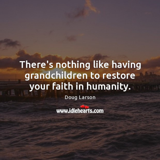 There's nothing like having grandchildren to restore your faith in humanity. Doug Larson Picture Quote