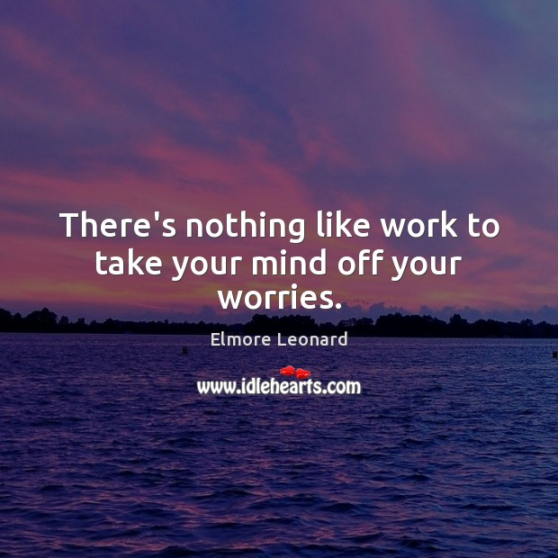 There's nothing like work to take your mind off your worries. Image