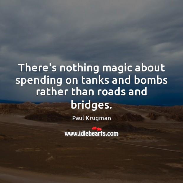 Image, There's nothing magic about spending on tanks and bombs rather than roads and bridges.