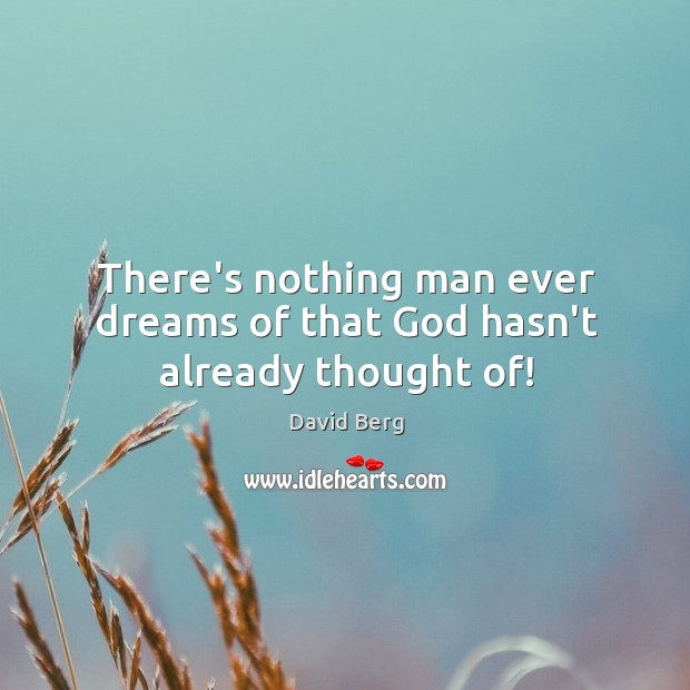 There's nothing man ever dreams of that God hasn't already thought of! Image