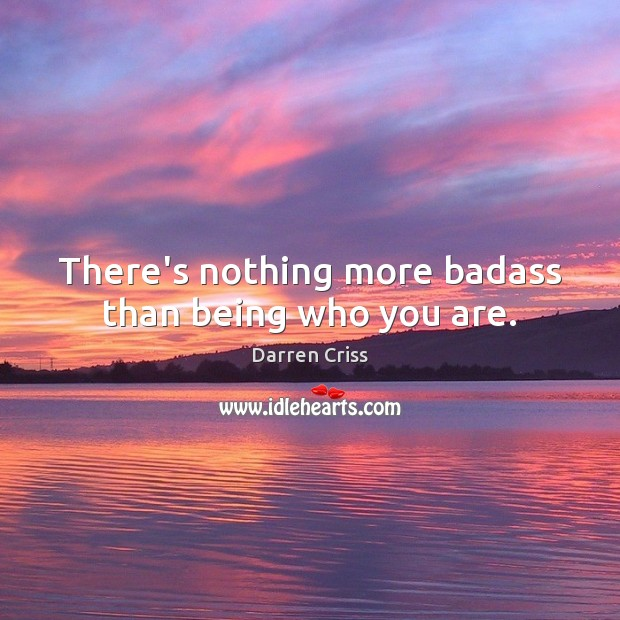 There's nothing more badass than being who you are. Image