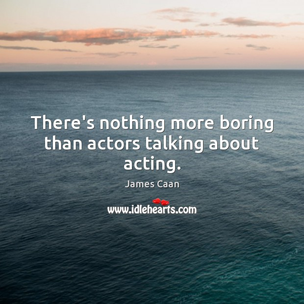 There's nothing more boring than actors talking about acting. James Caan Picture Quote