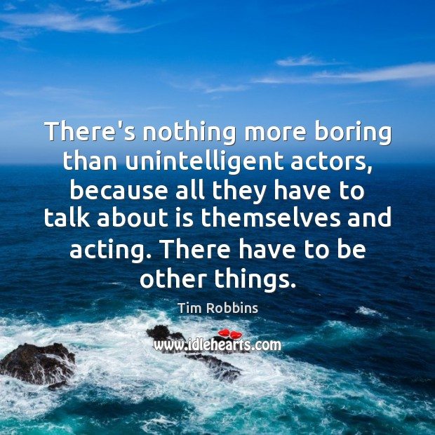 There's nothing more boring than unintelligent actors, because all they have to Tim Robbins Picture Quote