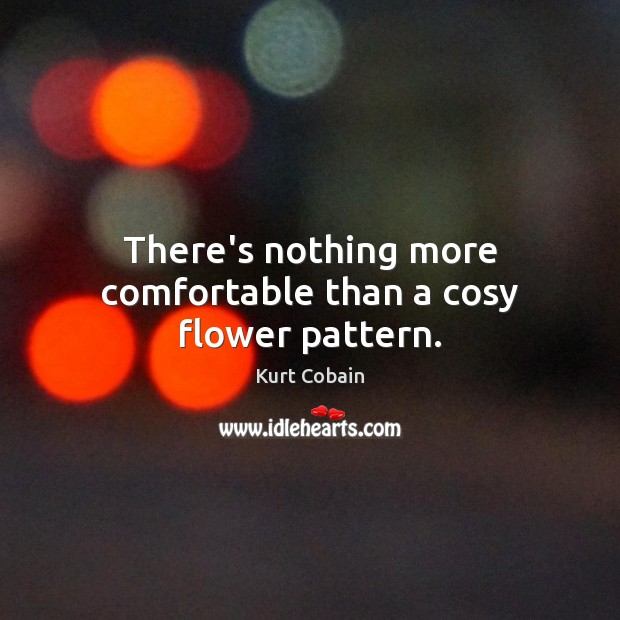 There's nothing more comfortable than a cosy flower pattern. Flowers Quotes Image