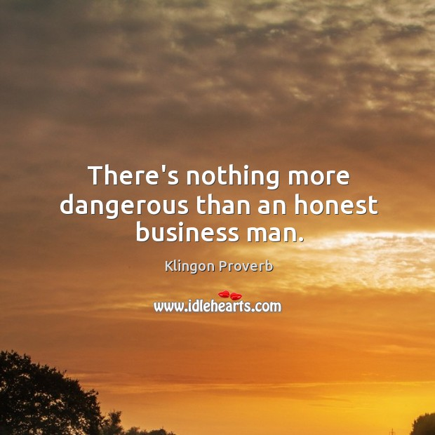 There's nothing more dangerous than an honest business man. Image