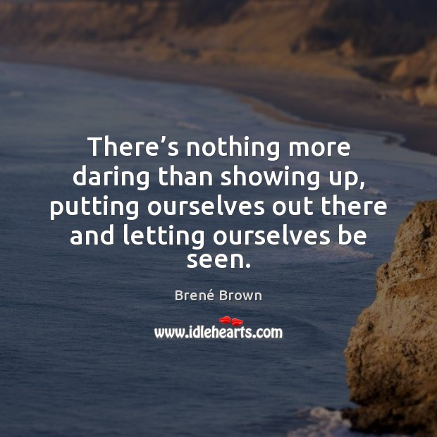 There's nothing more daring than showing up, putting ourselves out there Image
