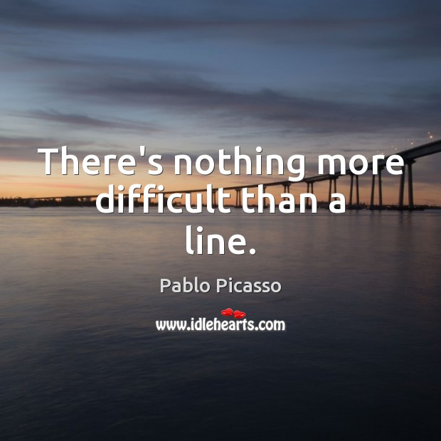 There's nothing more difficult than a line. Pablo Picasso Picture Quote