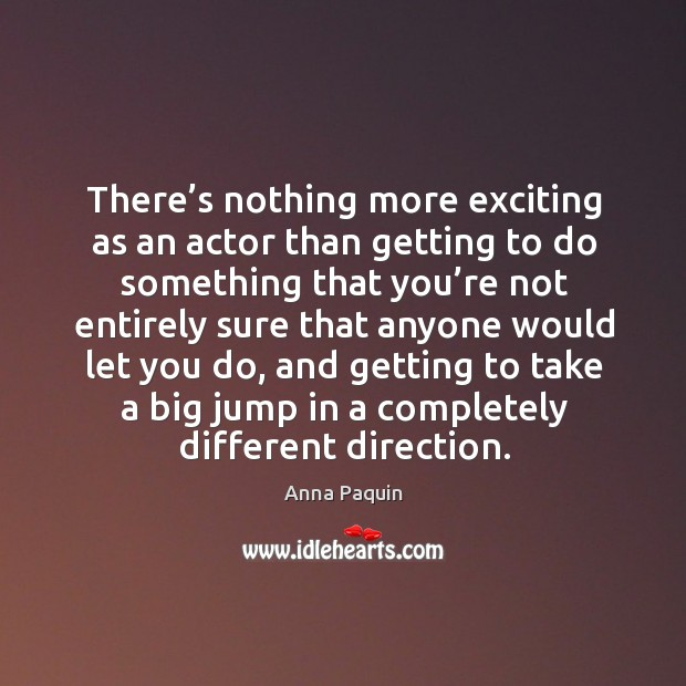 There's nothing more exciting as an actor than getting to do something that you're not entirely Anna Paquin Picture Quote