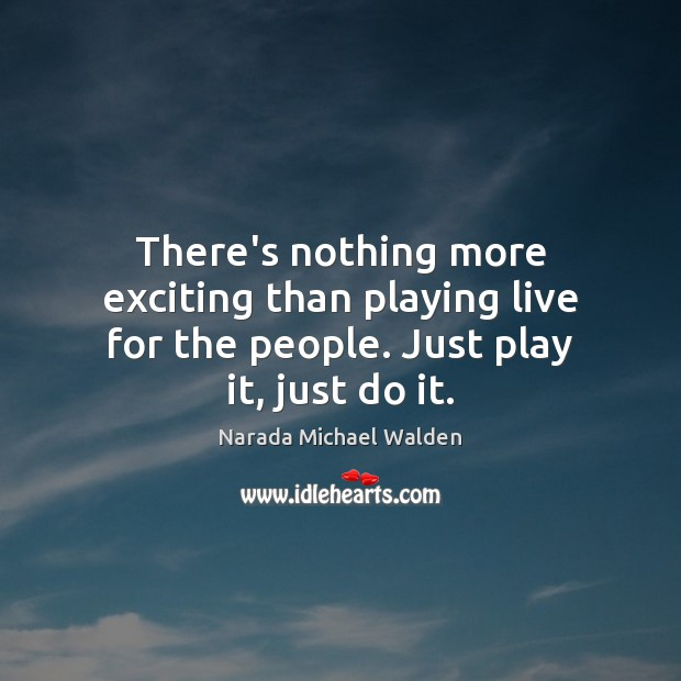 There's nothing more exciting than playing live for the people. Just play it, just do it. Narada Michael Walden Picture Quote