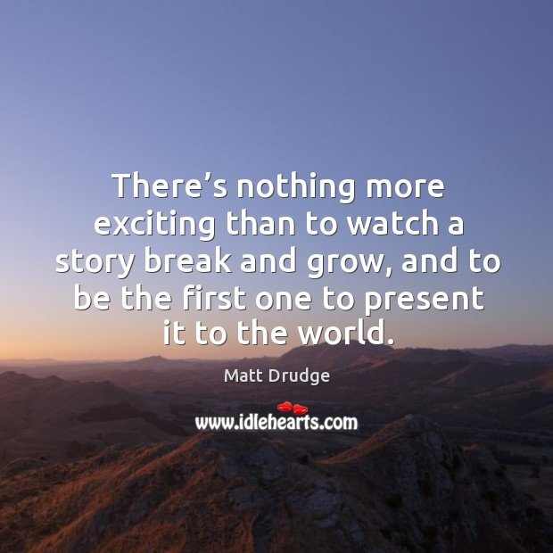 There's nothing more exciting than to watch a story break and grow Image