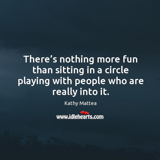There's nothing more fun than sitting in a circle playing with people who are really into it. Kathy Mattea Picture Quote