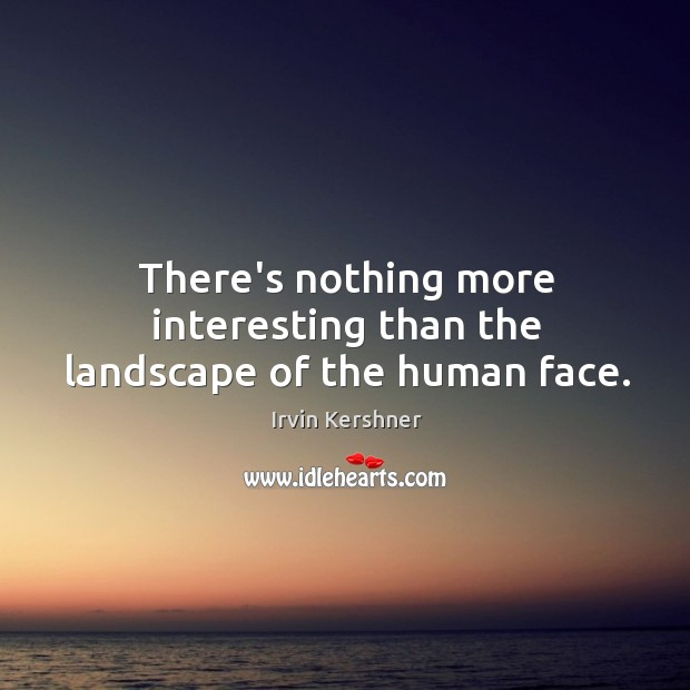 There's nothing more interesting than the landscape of the human face. Image