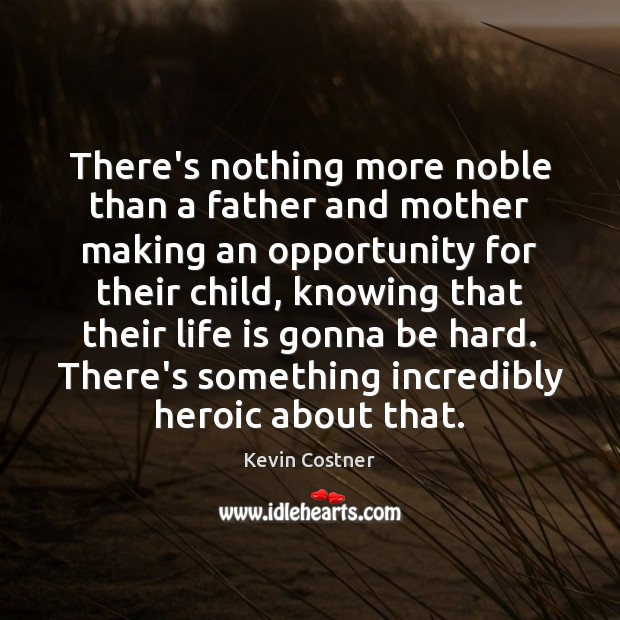 There's nothing more noble than a father and mother making an opportunity Kevin Costner Picture Quote