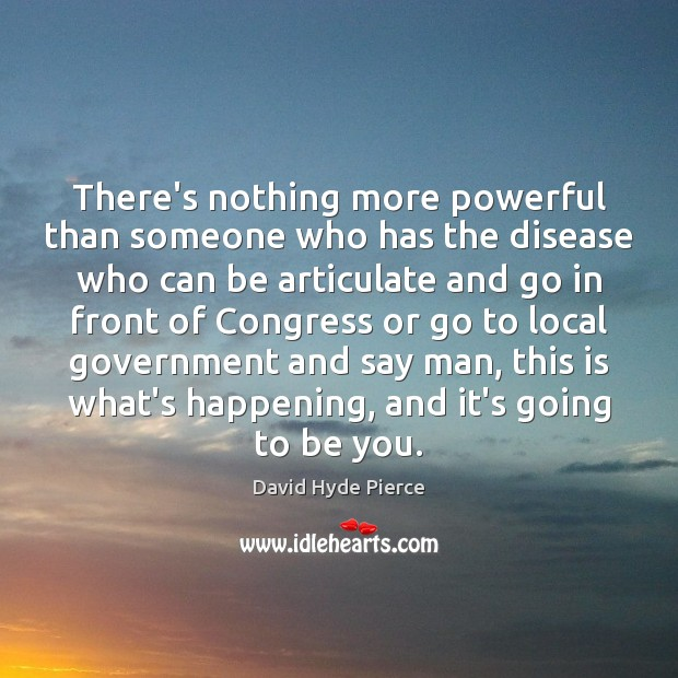 There's nothing more powerful than someone who has the disease who can David Hyde Pierce Picture Quote