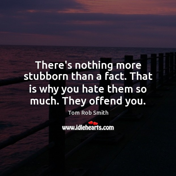 There's nothing more stubborn than a fact. That is why you hate Image