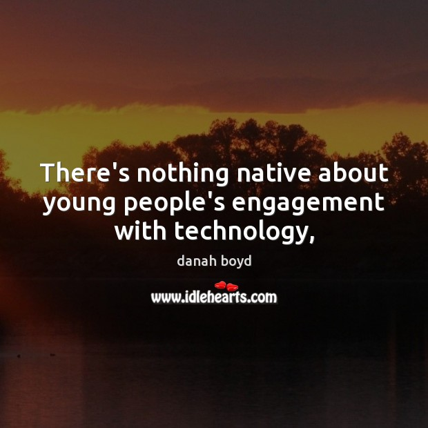 There's nothing native about young people's engagement with technology, Engagement Quotes Image