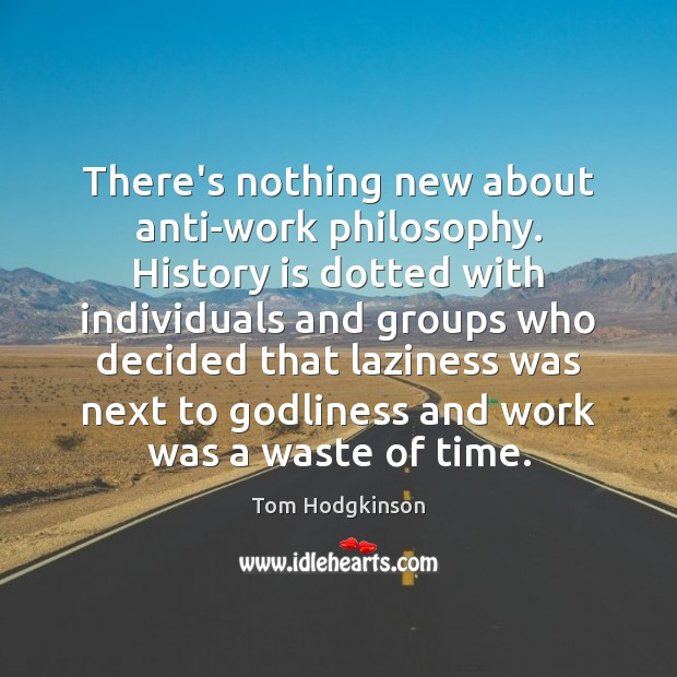 There's nothing new about anti-work philosophy. History is dotted with individuals and Tom Hodgkinson Picture Quote