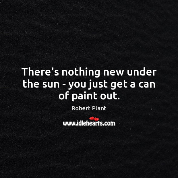 There's nothing new under the sun – you just get a can of paint out. Robert Plant Picture Quote