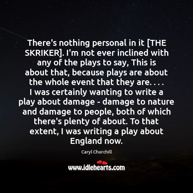 There's nothing personal in it [THE SKRIKER]. I'm not ever inclined with Caryl Churchill Picture Quote