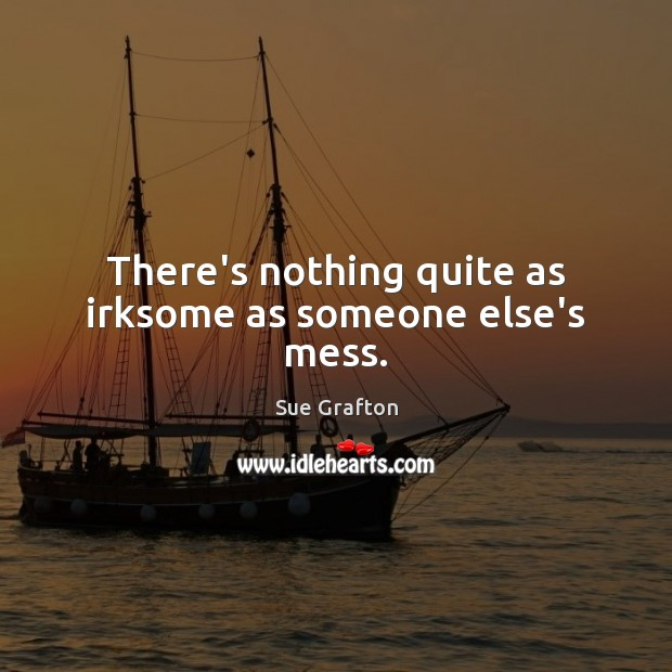 There's nothing quite as irksome as someone else's mess. Sue Grafton Picture Quote