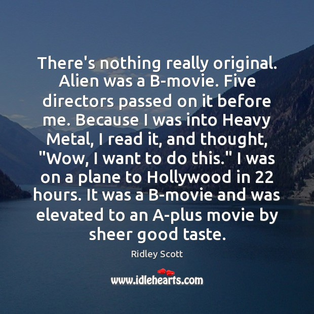 There's nothing really original. Alien was a B-movie. Five directors passed on Ridley Scott Picture Quote