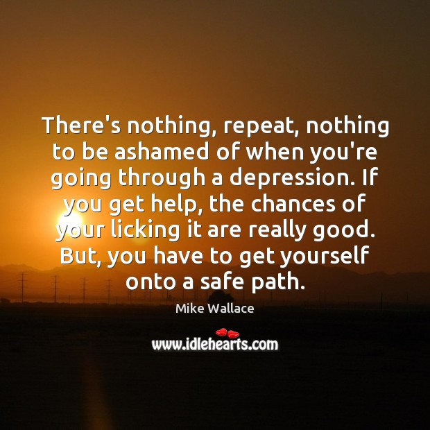 Image, There's nothing, repeat, nothing to be ashamed of when you're going through