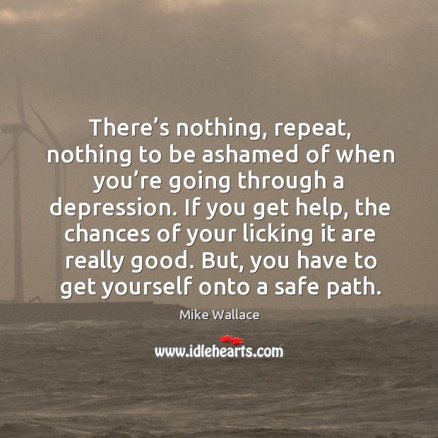 Image, There's nothing, repeat, nothing to be ashamed of when you're going through a depression.