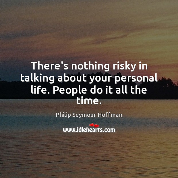 There's nothing risky in talking about your personal life. People do it all the time. Philip Seymour Hoffman Picture Quote