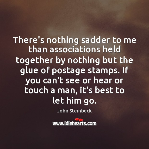 There's nothing sadder to me than associations held together by nothing but John Steinbeck Picture Quote