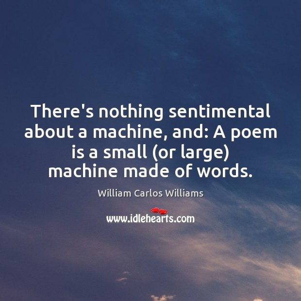 There's nothing sentimental about a machine, and: A poem is a small ( William Carlos Williams Picture Quote