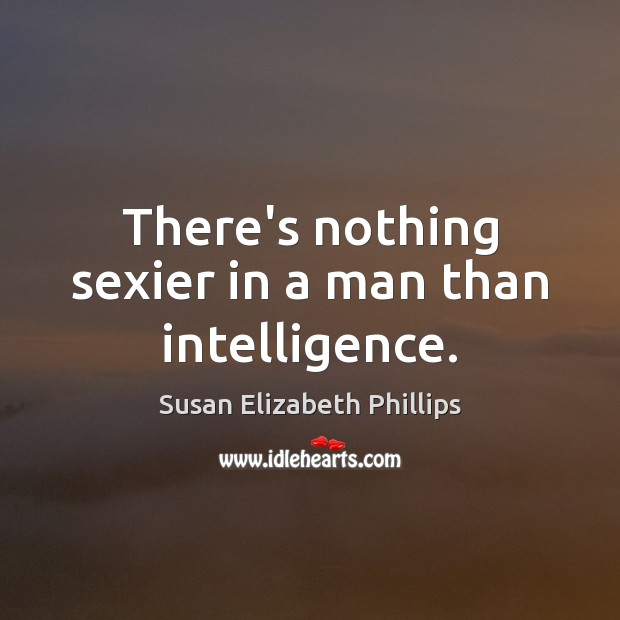 There's nothing sexier in a man than intelligence. Susan Elizabeth Phillips Picture Quote