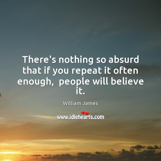 There's nothing so absurd that if you repeat it often enough,  people will believe it. William James Picture Quote