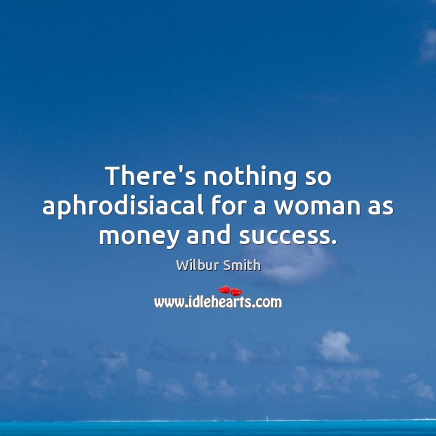 There's nothing so aphrodisiacal for a woman as money and success. Wilbur Smith Picture Quote
