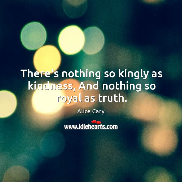 There's nothing so kingly as kindness, And nothing so royal as truth. Image