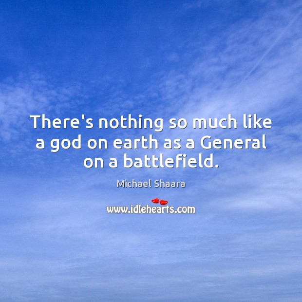 There's nothing so much like a God on earth as a General on a battlefield. Michael Shaara Picture Quote