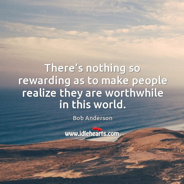 There's nothing so rewarding as to make people realize they are worthwhile in this world. Image