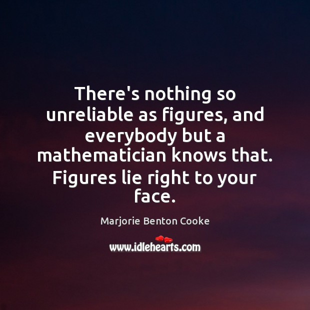 There's nothing so unreliable as figures, and everybody but a mathematician knows Lie Quotes Image