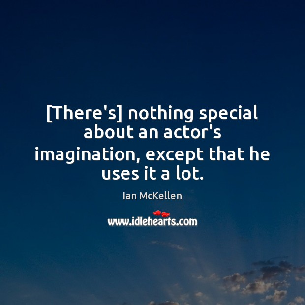 [There's] nothing special about an actor's imagination, except that he uses it a lot. Ian McKellen Picture Quote