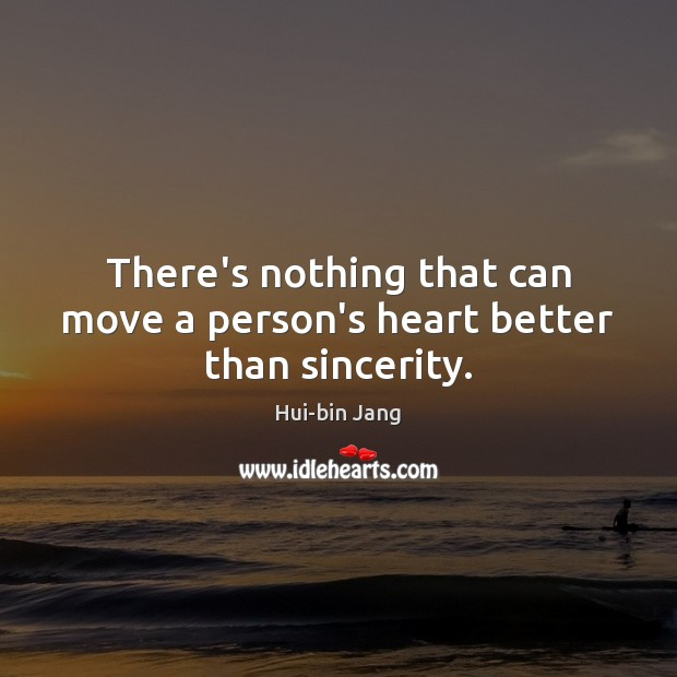 There's nothing that can move a person's heart better than sincerity. Image