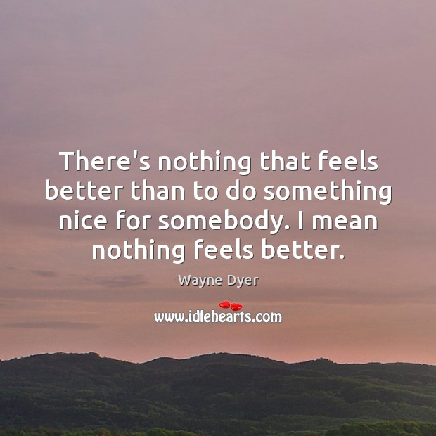 Image, There's nothing that feels better than to do something nice for somebody.